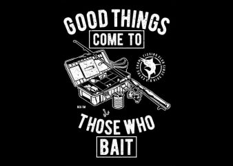Good Things Come To Those Who Bait t shirt design template