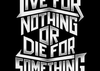 Live For Nothing Or Die For Something buy t shirt design