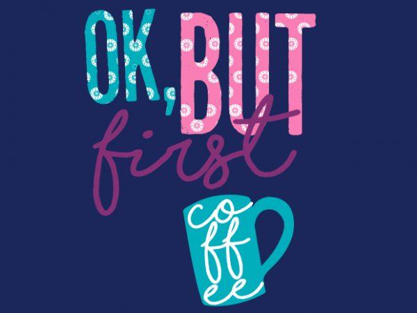 Ok But First Coffee t shirt design online