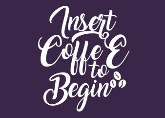 Insert coffee to begin buy t shirt design