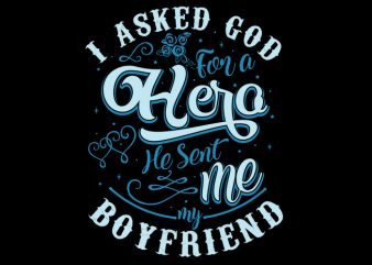 I Asked God For A Hero, He Sent Me My Boyfriend t shirt design for sale