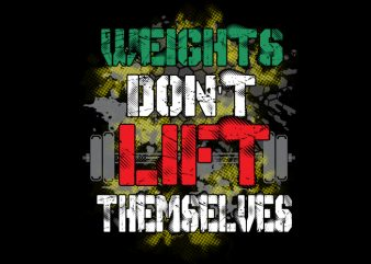 Weights Don't Lift Themselves t shirt design for sale