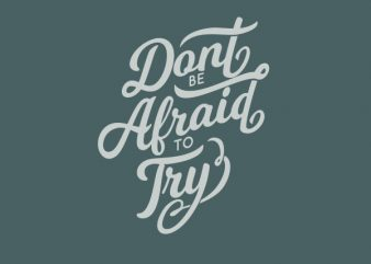 Dont Be Afraid To try tshirt design