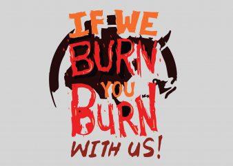 If We Burn You Burn buy t shirt design