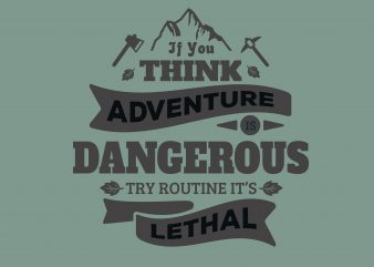 If You think adventure Dangerous buy t shirt design