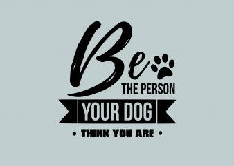 Be The Person Your Dog Think buy t shirt design