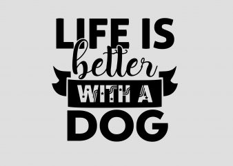 Life Is Better With A Dog t shirt vector graphic