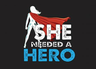 She Needed A Hero t shirt template vector
