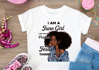 Birth day June Girl Black Girl Design T shirt – Jesus Thinks I'm To die for T shirt t shirt template