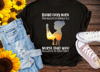 Behind Every Nurse Who Bealive In Herself is A Nurse Dad Who Bealieve In Her First T shirt Nurse Design