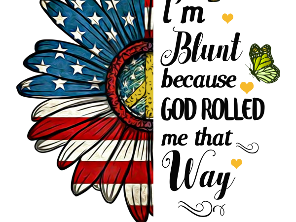 I'm Blunt Because God Rolled me that Way T shirt design Daisy America flower flag PNG