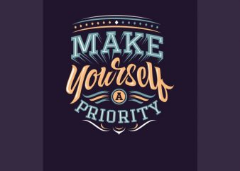 make yourself a priority t shirt designs for sale