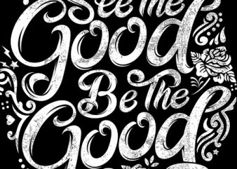 see the good be the good t shirt template