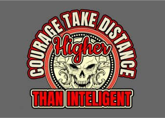 Courage Take The Distance Higher Than Inteligent t shirt vector file