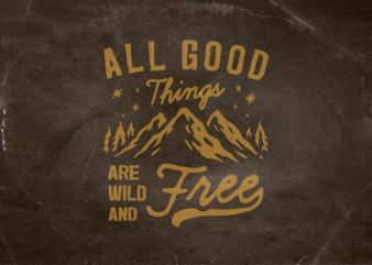 All good things are wild and free t shirt vector