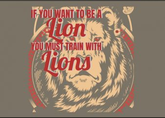 If You Want to Be a Lion, You Must Train with Lions t shirt design for sale