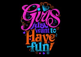 Girls just want to have fun! t shirt design template
