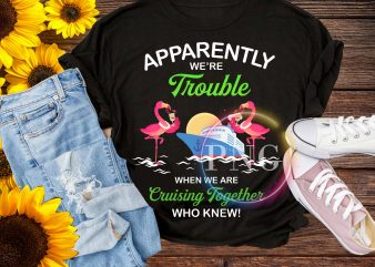Apparently we're trouble when we are cruising together who knew t shirt vector
