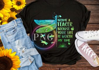 I became a Teacher because your life is worth my time T shirt dragonfly