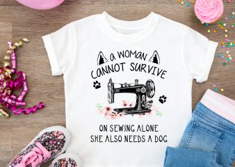 A Woman Cannot Survive On Sewing ALone She Also Needs A Dog T shirt Design PNG