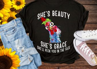 Girl love Chicken, She's Beauty She's Grace She'll Peck You In The Face T shirt Design Chicken