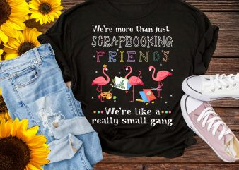 We're More Than Just Scrapbooking Friends We're Like A Really Small Gang Flamingo T shirt Fl