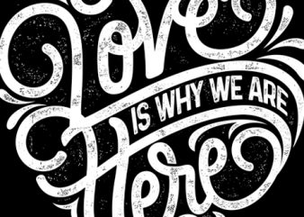 LOVE IS WHY WE ARE HERE 2 t shirt vector graphic