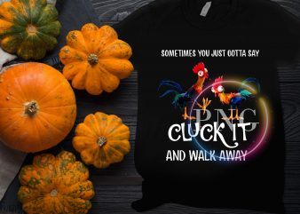 Chicken sometimes you just cotta say cluck it and walk away t shirt design