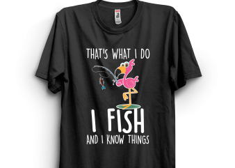 I fish and I know things flamingo t shirt design for sale