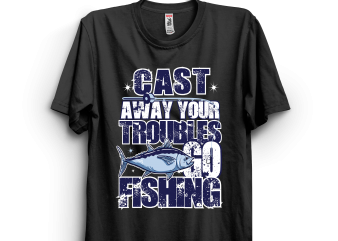 Cast away your troubles go fishing t shirt vector file