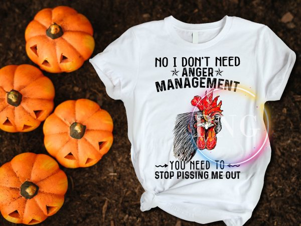 Chicken face no idon't need anger management you need to stop pissing me out t shirt