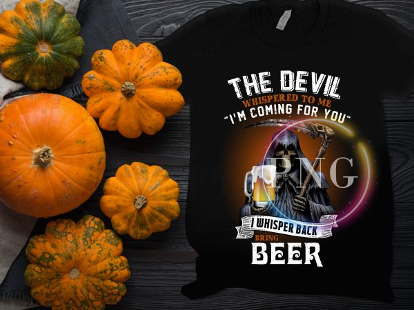 The Devil Whispered to me I'm coming for you I whisper back bring beer t shirt designs for sale