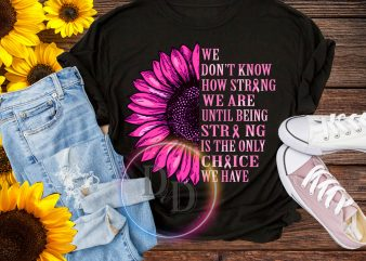 Sunflower We don't know how strong we are until being strong is the only choice we have t shirt template vector