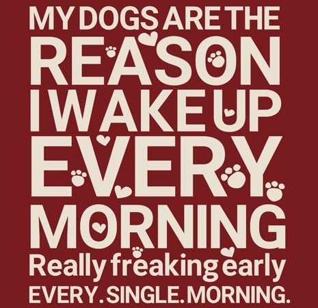 My dogs are the reason I wake up every morning t shirt designs for sale