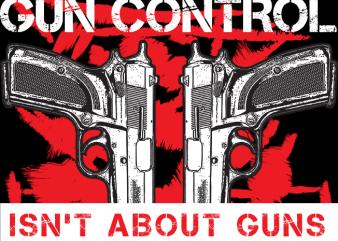 Gun Control isn't About Guns t shirt design template