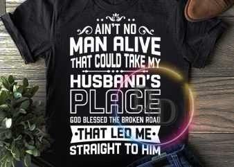 Ain't No Man Alive That Could Take My Husband's Place God Blessed The Broken Road That Led Me Straight To Him t shirt vector