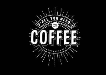 COFFEE IS ALL YOU NEED buy t shirt design